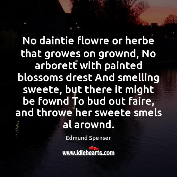 No daintie flowre or herbe that growes on grownd, No arborett with Edmund Spenser Picture Quote
