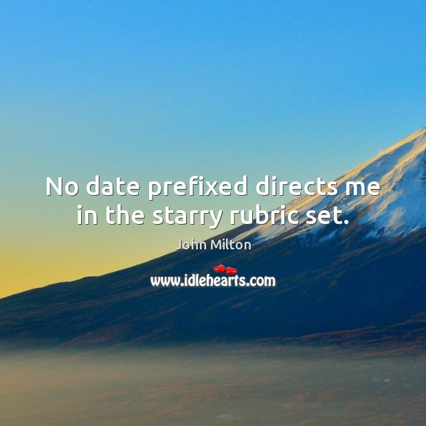 No date prefixed directs me in the starry rubric set. John Milton Picture Quote