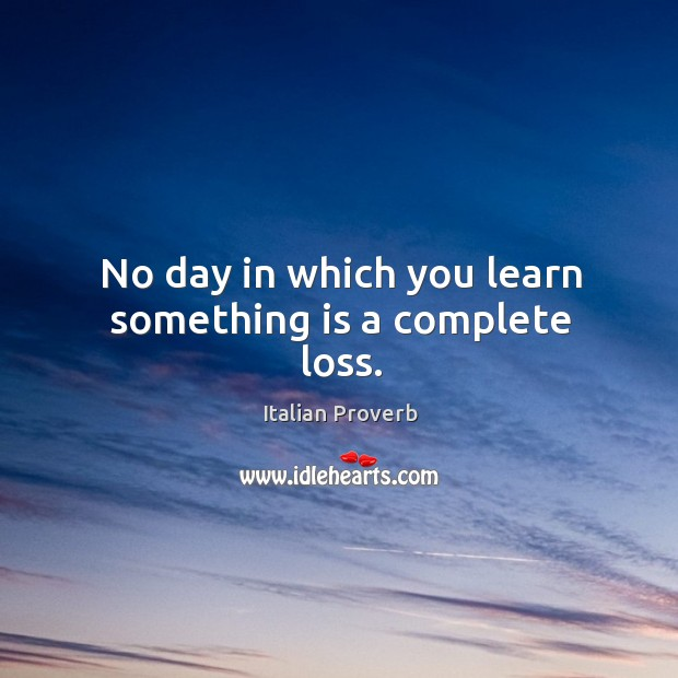 Image, No day in which you learn something is a complete loss.