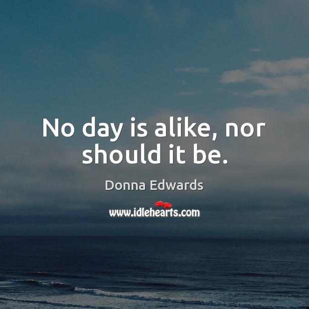 No day is alike, nor should it be. Image