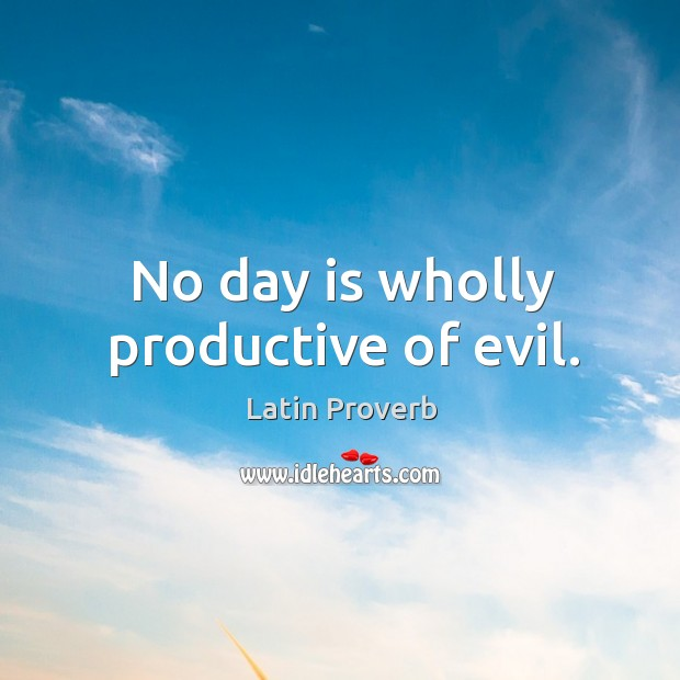 Image, No day is wholly productive of evil.