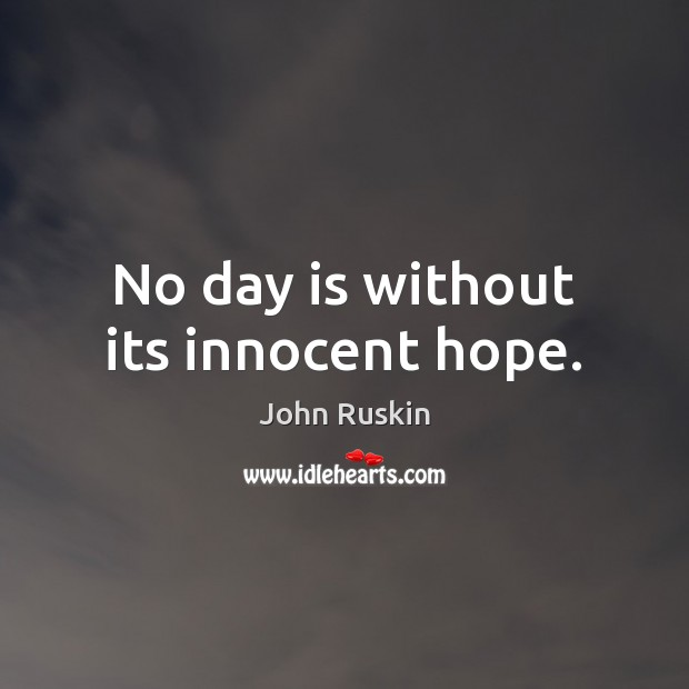No day is without its innocent hope. John Ruskin Picture Quote