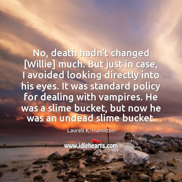 No, death hadn't changed [Willie] much. But just in case, I avoided Image