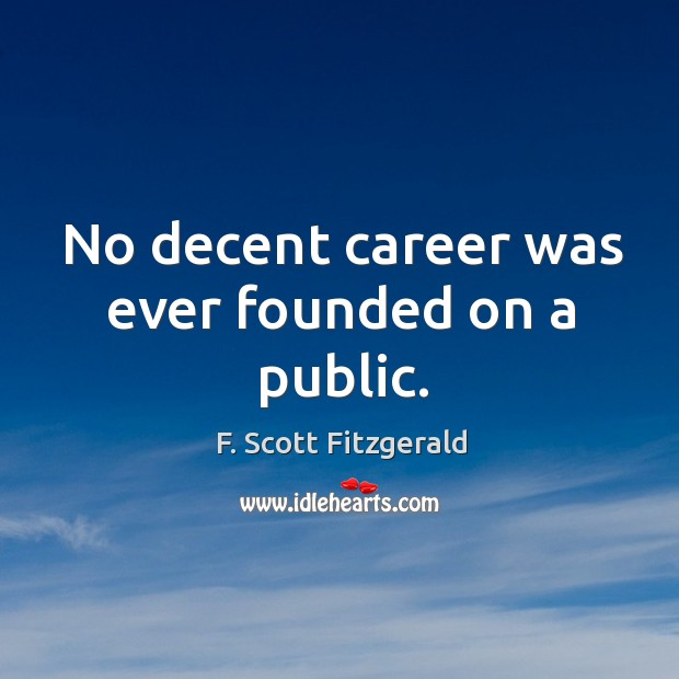 No decent career was ever founded on a public. Image