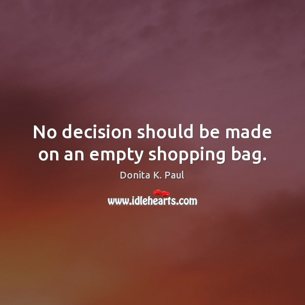 No decision should be made on an empty shopping bag. Image