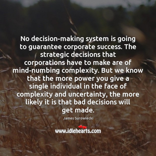 No decision-making system is going to guarantee corporate success. The strategic decisions James Surowiecki Picture Quote