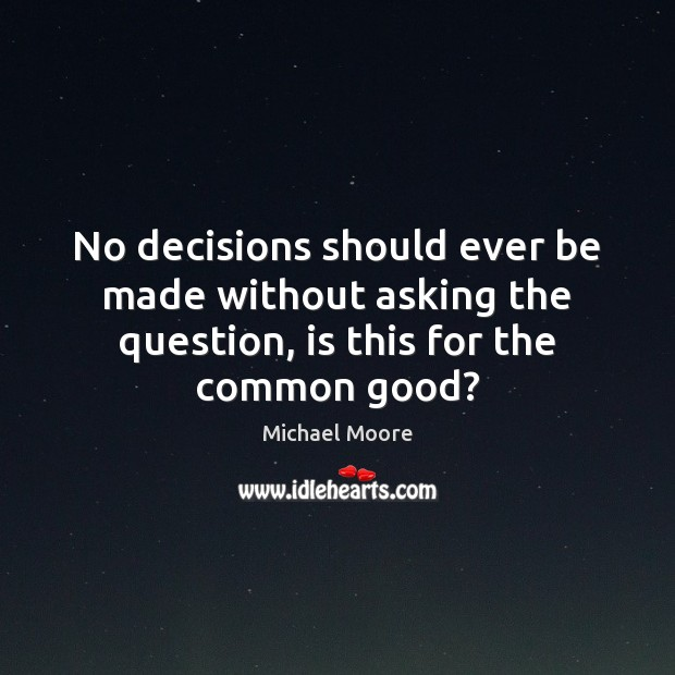 No decisions should ever be made without asking the question, is this for the common good? Image