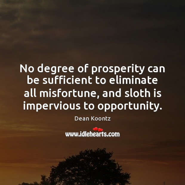 No degree of prosperity can be sufficient to eliminate all misfortune, and Image