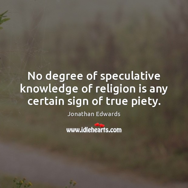 No degree of speculative knowledge of religion is any certain sign of true piety. Jonathan Edwards Picture Quote