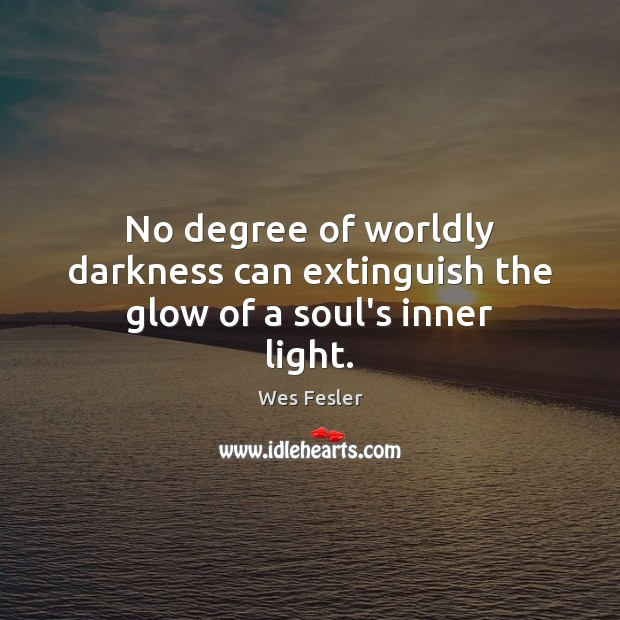 No degree of worldly darkness can extinguish the glow of a soul's inner light. Image