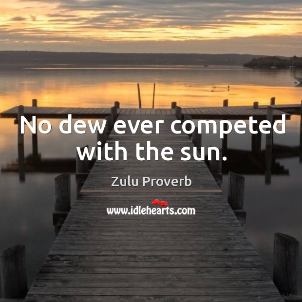 No dew ever competed with the sun. Zulu Proverbs Image