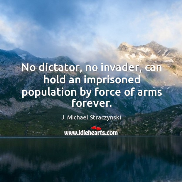 No dictator, no invader, can hold an imprisoned population by force of arms forever. J. Michael Straczynski Picture Quote