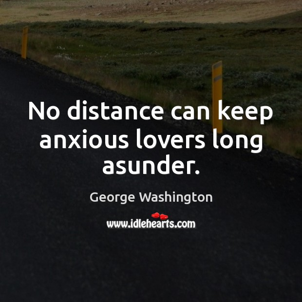 No distance can keep anxious lovers long asunder. George Washington Picture Quote