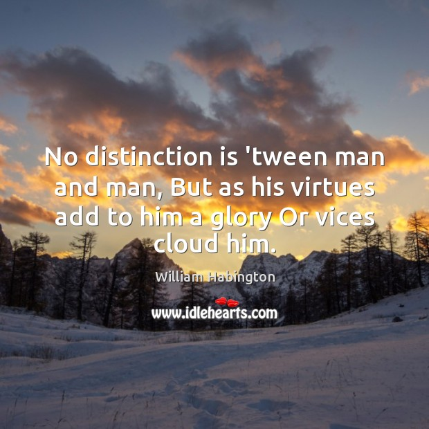 No distinction is 'tween man and man, But as his virtues add William Habington Picture Quote