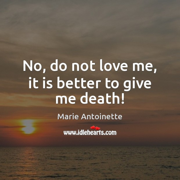 No, do not love me, it is better to give me death! Love Me Quotes Image