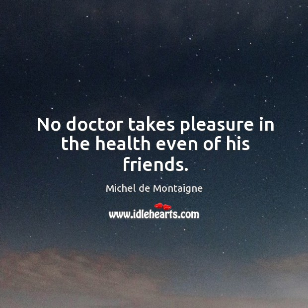 No doctor takes pleasure in the health even of his friends. Image