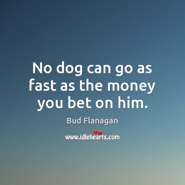 Image, No dog can go as fast as the money you bet on him.