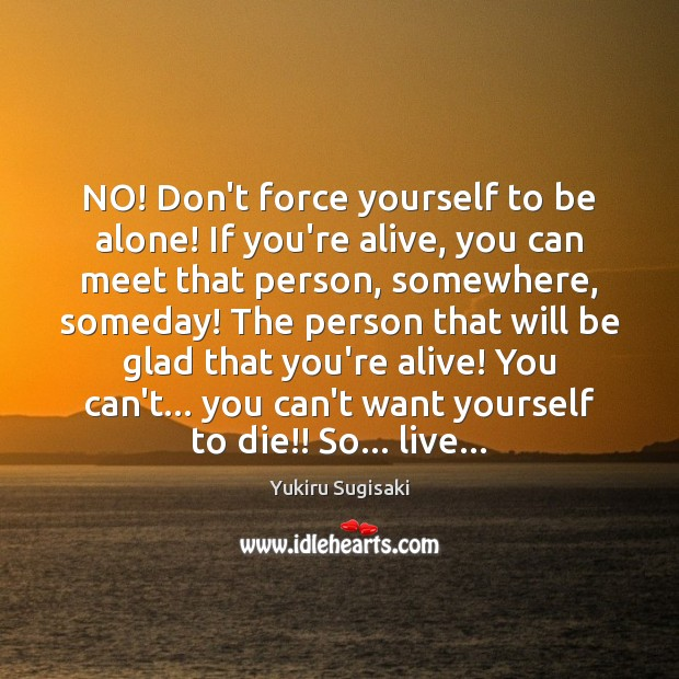 NO! Don't force yourself to be alone! If you're alive, you can Image