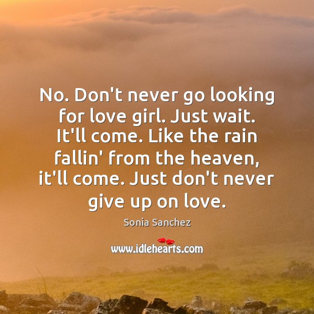No. Don't never go looking for love girl. Just wait. It'll come. Never Give Up Quotes Image