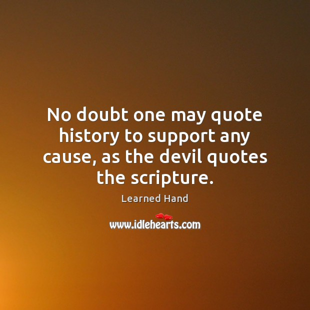 No doubt one may quote history to support any cause, as the devil quotes the scripture. Learned Hand Picture Quote