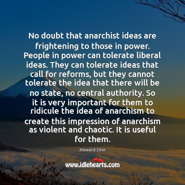 No doubt that anarchist ideas are frightening to those in power. People Howard Zinn Picture Quote
