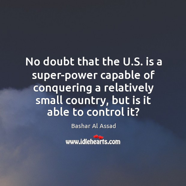 No doubt that the u.s. Is a super-power capable of conquering a relatively small Bashar Al Assad Picture Quote