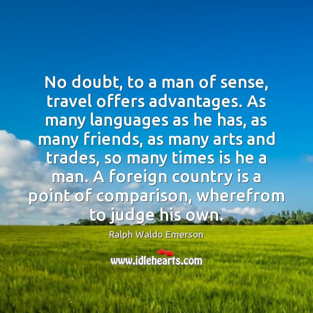 No doubt, to a man of sense, travel offers advantages. As many Comparison Quotes Image