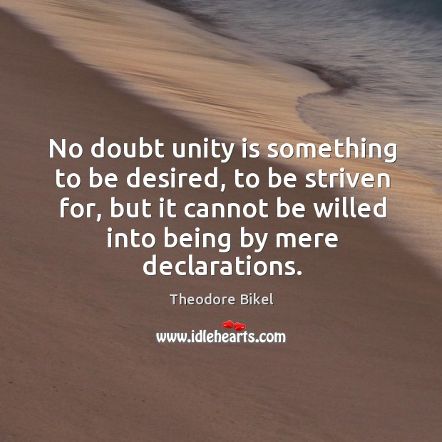 No doubt unity is something to be desired, to be striven for, but it cannot be willed into being by mere declarations. Image