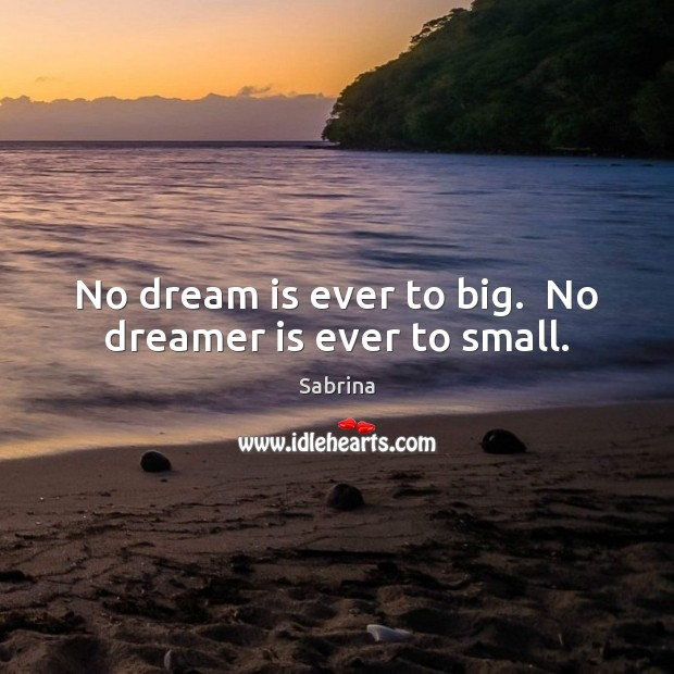 No dream is ever to big.  No dreamer is ever to small. Dream Quotes Image