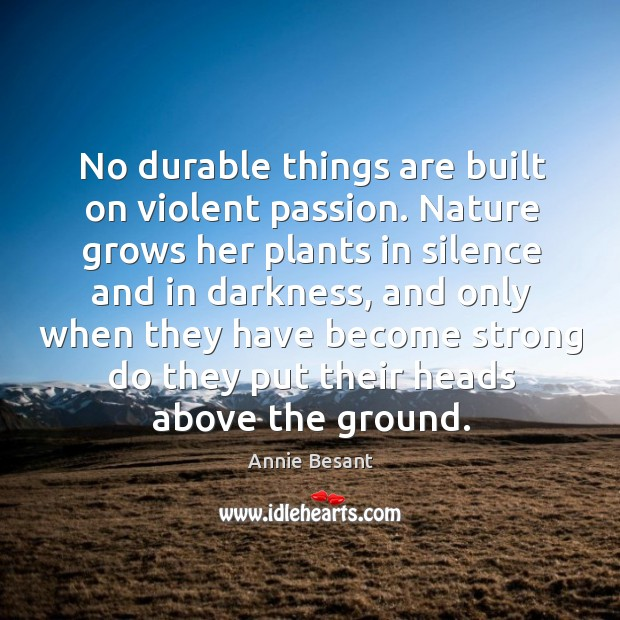 No durable things are built on violent passion. Nature grows her plants Image