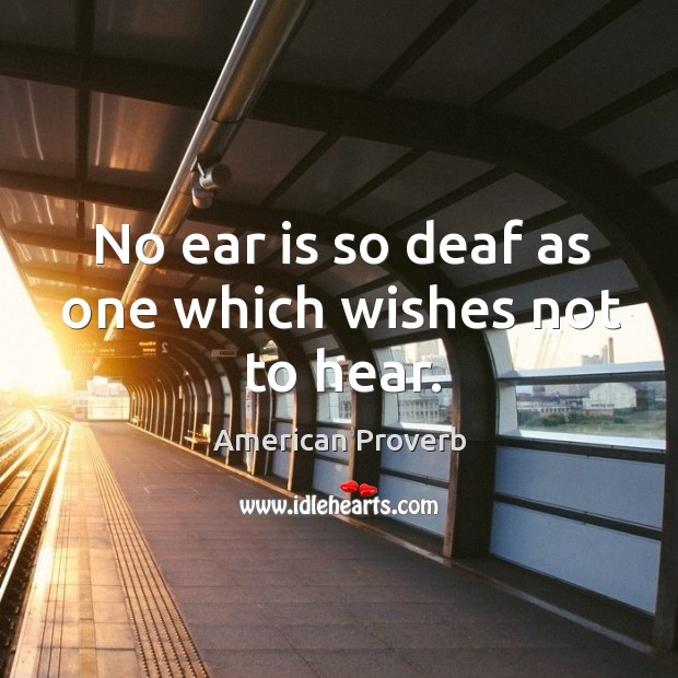 No ear is so deaf as one which wishes not to hear. American Proverbs Image