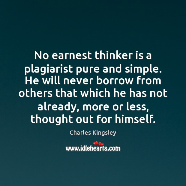 No earnest thinker is a plagiarist pure and simple. He will never Charles Kingsley Picture Quote