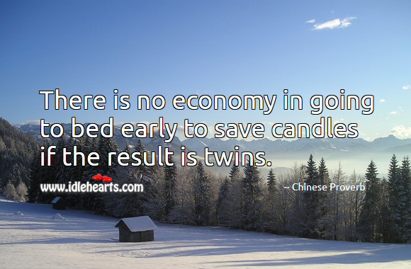 There is no economy in going to bed early to save candles if the result is twins. Chinese Proverbs Image