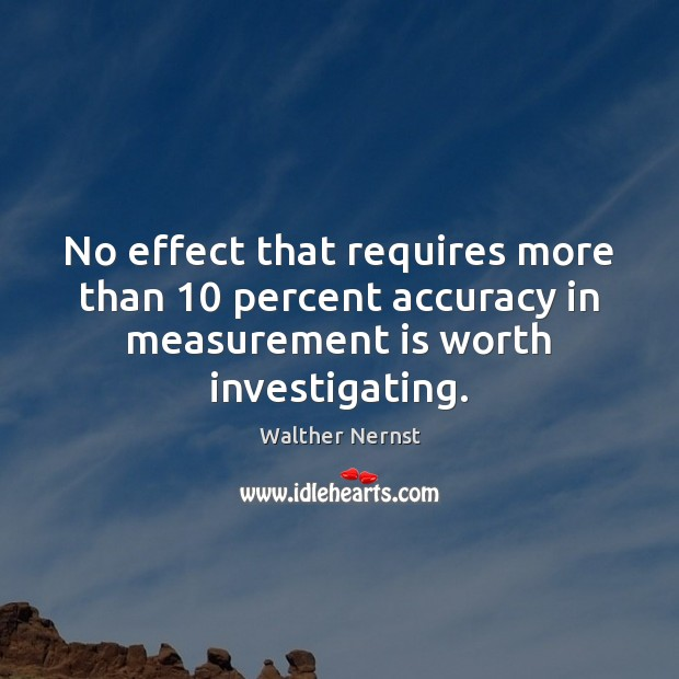 No effect that requires more than 10 percent accuracy in measurement is worth Image