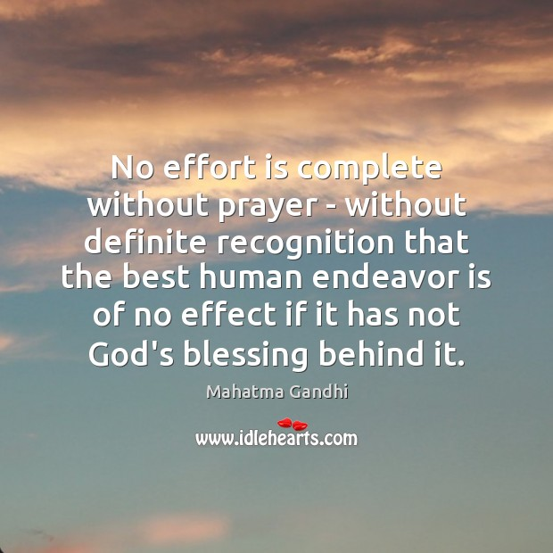 No effort is complete without prayer – without definite recognition that the Mahatma Gandhi Picture Quote