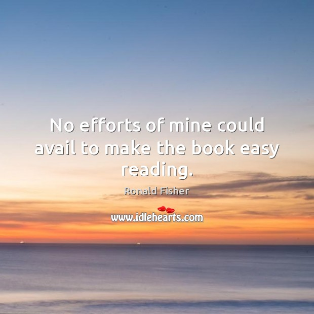No efforts of mine could avail to make the book easy reading. Ronald Fisher Picture Quote