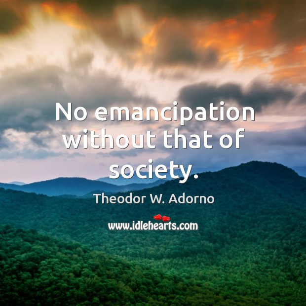 No emancipation without that of society. Theodor W. Adorno Picture Quote