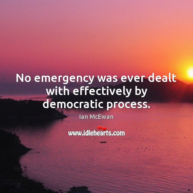 No emergency was ever dealt with effectively by democratic process. Ian McEwan Picture Quote