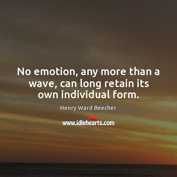 No emotion, any more than a wave, can long retain its own individual form. Henry Ward Beecher Picture Quote