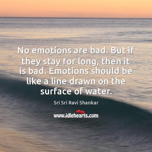 No emotions are bad. But if they stay for long, then it Image
