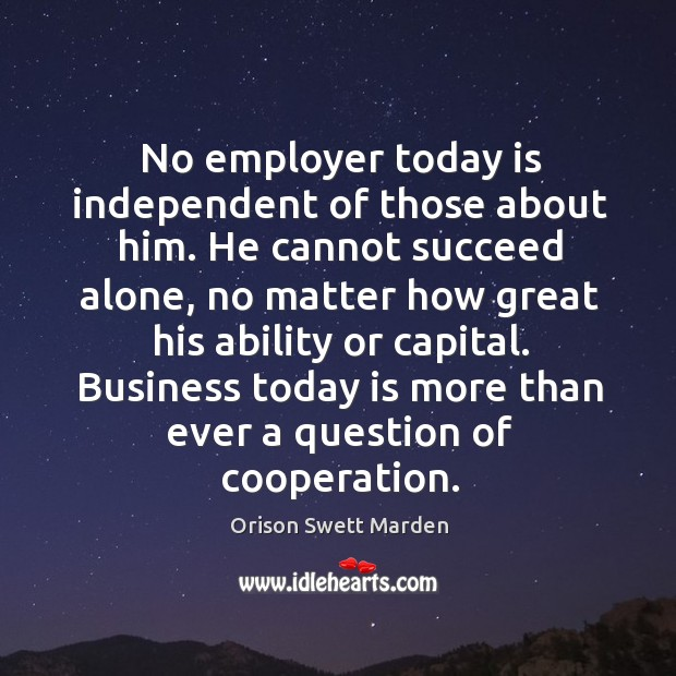 No employer today is independent of those about him. He cannot succeed alone Image