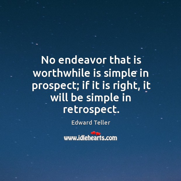 No endeavor that is worthwhile is simple in prospect; if it is right, it will be simple in retrospect. Image