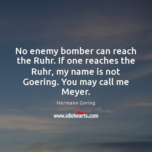 No enemy bomber can reach the Ruhr. If one reaches the Ruhr, Hermann Goring Picture Quote