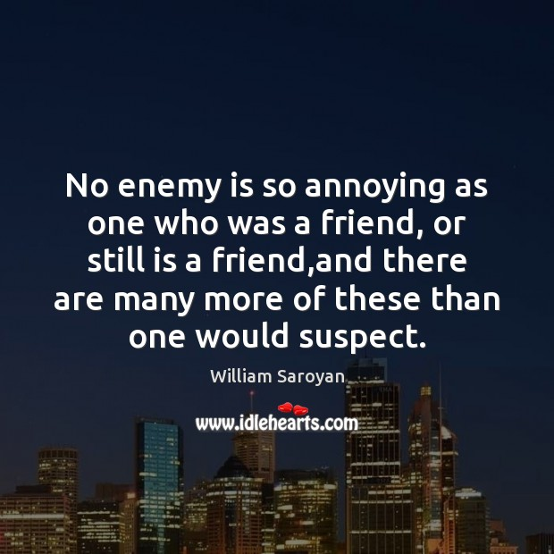 No enemy is so annoying as one who was a friend, or William Saroyan Picture Quote