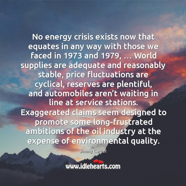 No energy crisis exists now that equates in any way with those we faced in 1973 and 1979 Image