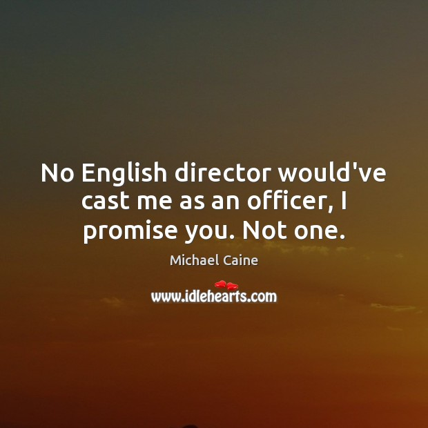 No English director would've cast me as an officer, I promise you. Not one. Image