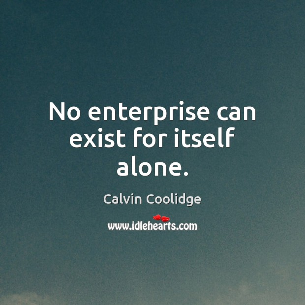 No enterprise can exist for itself alone. Image