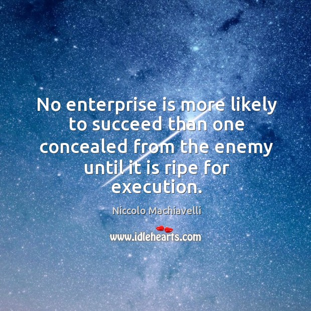 No enterprise is more likely to succeed than one concealed from the enemy until it is ripe for execution. Image