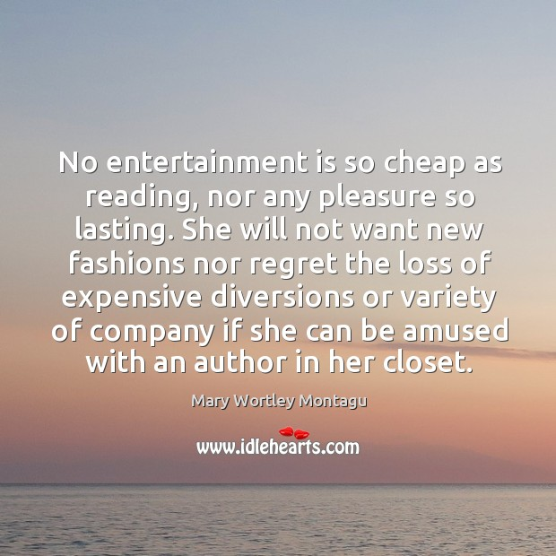 No entertainment is so cheap as reading, nor any pleasure so lasting. Mary Wortley Montagu Picture Quote