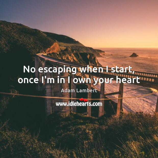 No escaping when I start, once I'm in I own your heart Adam Lambert Picture Quote